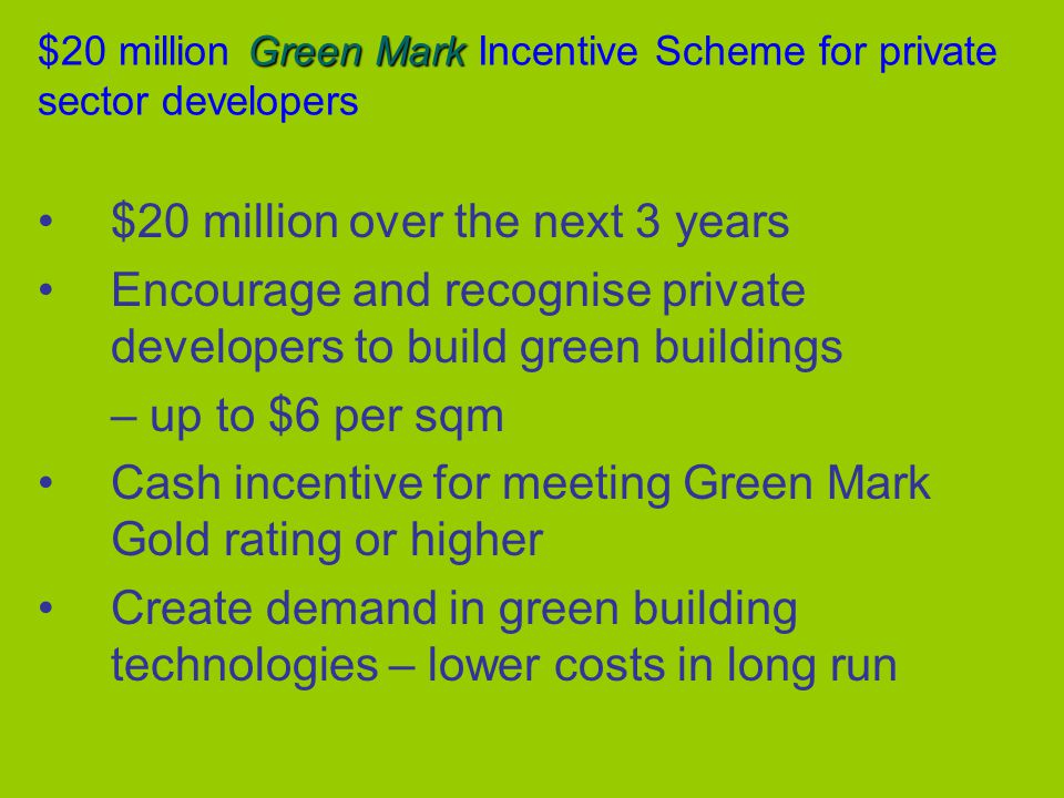 Green Mark $20 million Green Mark Incentive Scheme for private sector developers $20 million over the next 3 years Encourage and recognise private developers to build green buildings – up to $6 per sqm Cash incentive for meeting Green Mark Gold rating or higher Create demand in green building technologies – lower costs in long run