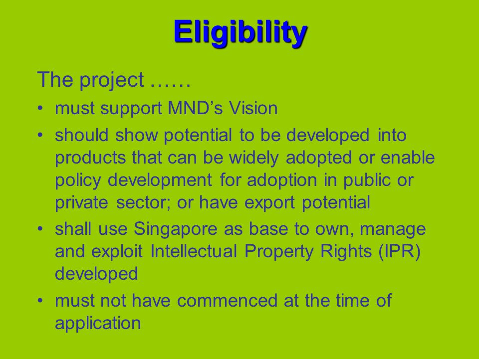 Eligibility The project …… must support MNDs Vision should show potential to be developed into products that can be widely adopted or enable policy development for adoption in public or private sector; or have export potential shall use Singapore as base to own, manage and exploit Intellectual Property Rights (IPR) developed must not have commenced at the time of application