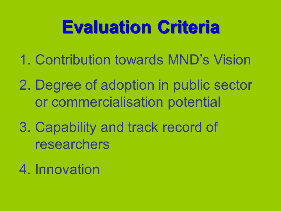 Evaluation Criteria 1.Contribution towards MNDs Vision 2.Degree of adoption in public sector or commercialisation potential 3.Capability and track record of researchers 4.Innovation