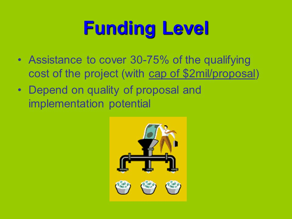 Funding Level Assistance to cover 30-75% of the qualifying cost of the project (with cap of $2mil/proposal) Depend on quality of proposal and implementation potential