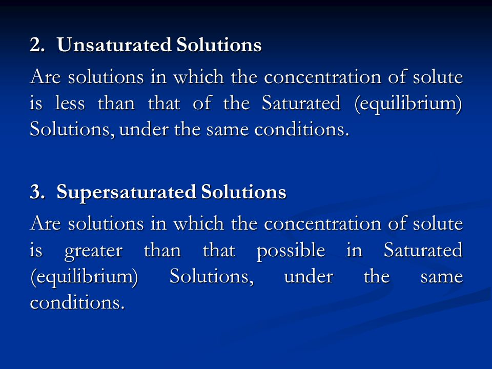 2. Unsaturated Solutions Are solutions in which the concentration of solute is less than that of the Saturated (equilibrium) Solutions, under the same