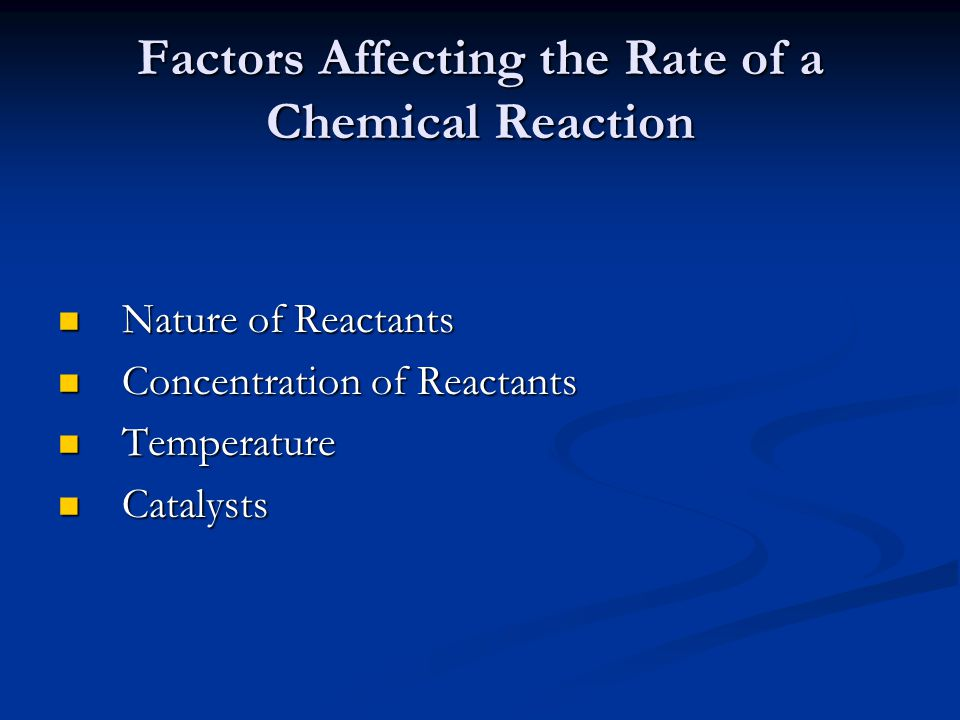 Factors Affecting the Rate of a Chemical Reaction Nature of Reactants Nature of Reactants Concentration of Reactants Concentration of Reactants Temper