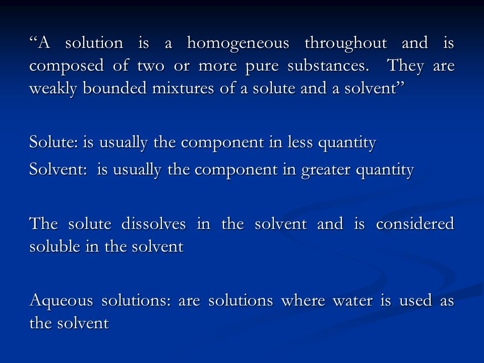A solution is a homogeneous throughout and is composed of two or more pure substances. They are weakly bounded mixtures of a solute and a solvent Solu