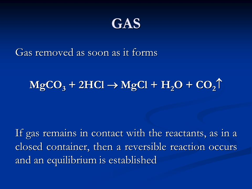 GAS Gas removed as soon as it forms MgCO 3 + 2HCl MgCl + H 2 O + CO 2 MgCO 3 + 2HCl MgCl + H 2 O + CO 2 If gas remains in contact with the reactants,