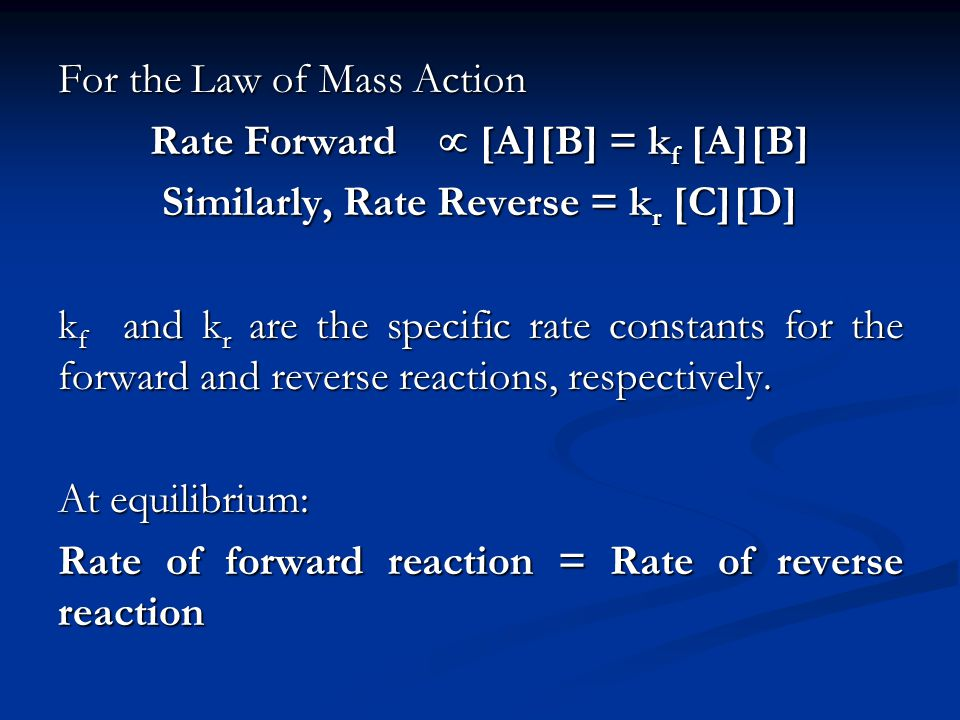 For the Law of Mass Action Rate Forward [A][B] = k f [A][B] Similarly, Rate Reverse = k r [C][D] k f and k r are the specific rate constants for the f
