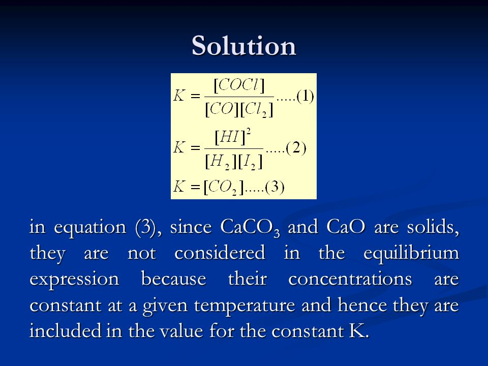 Solution in equation (3), since CaCO 3 and CaO are solids, they are not considered in the equilibrium expression because their concentrations are cons