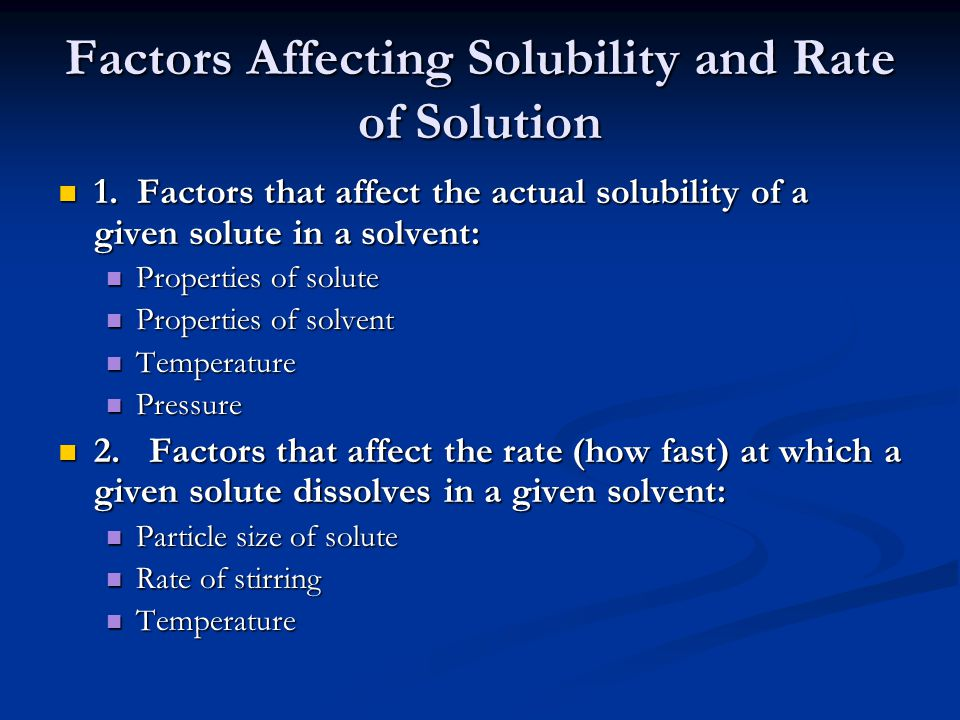 Factors Affecting Solubility and Rate of Solution 1. Factors that affect the actual solubility of a given solute in a solvent: 1. Factors that affect