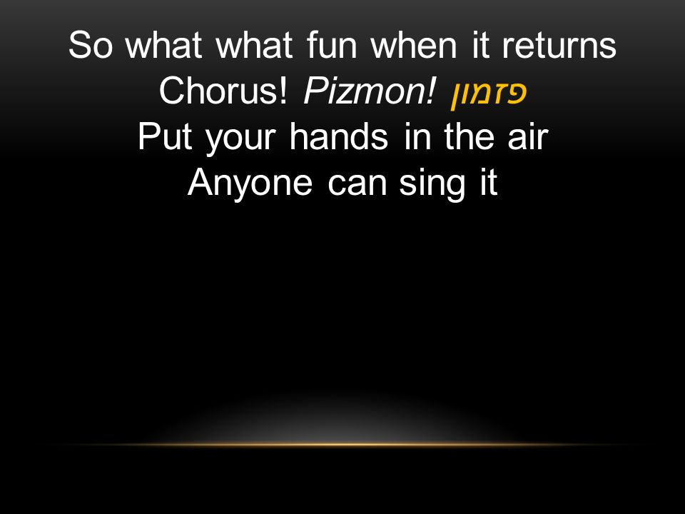 So what what fun when it returns Chorus! Pizmon! פזמון Put your hands in the air Anyone can sing it