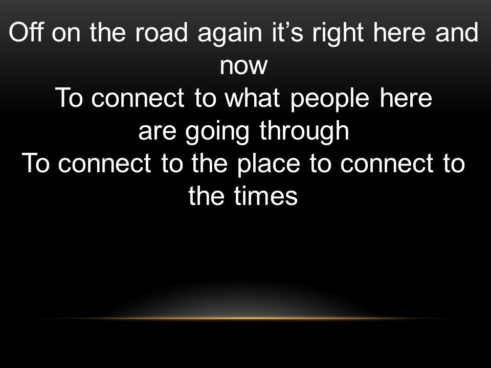 Off on the road again its right here and now To connect to what people here are going through To connect to the place to connect to the times