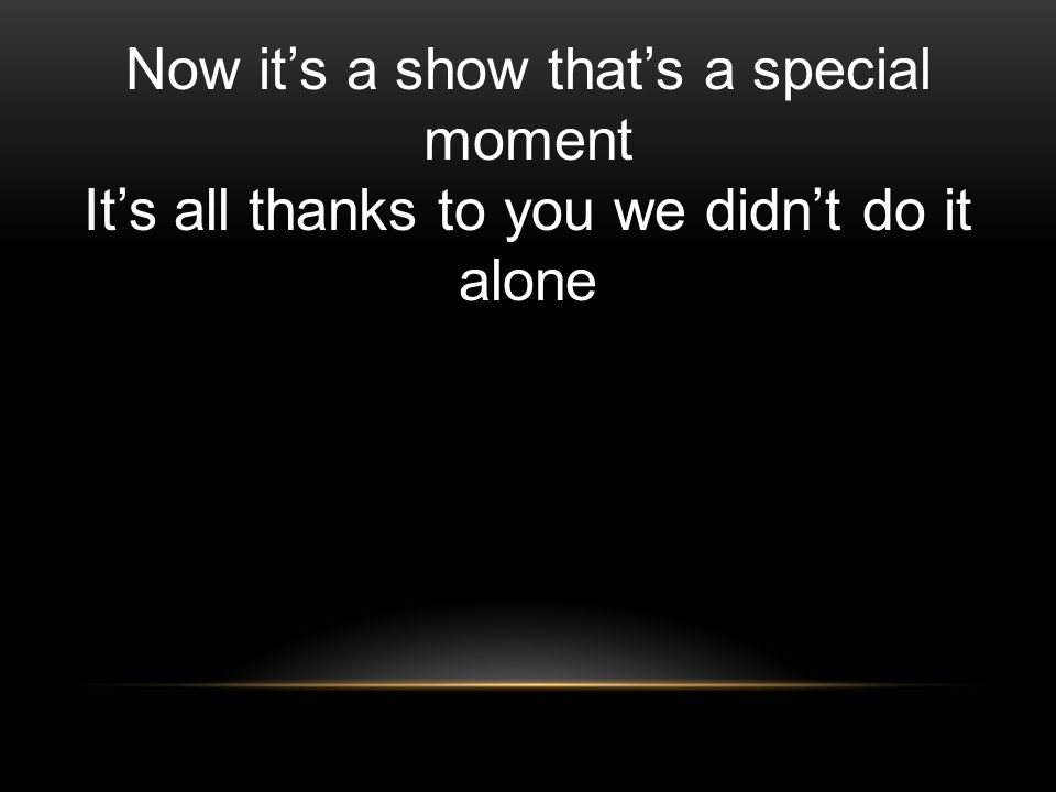 Now its a show thats a special moment Its all thanks to you we didnt do it alone