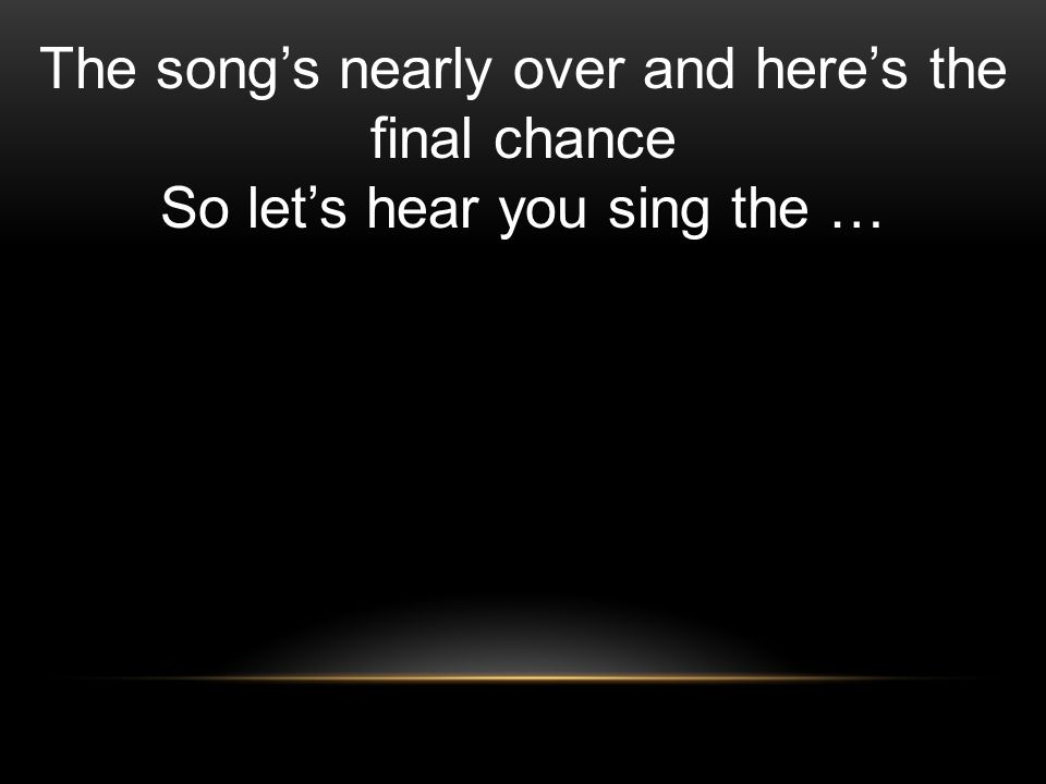 The songs nearly over and heres the final chance So lets hear you sing the …