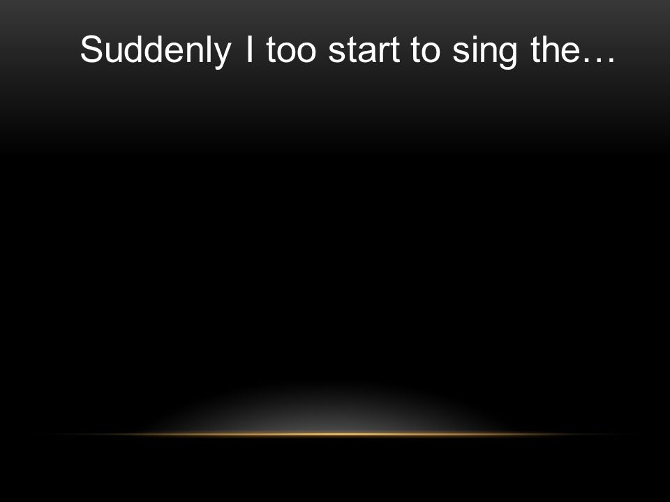 Suddenly I too start to sing the…