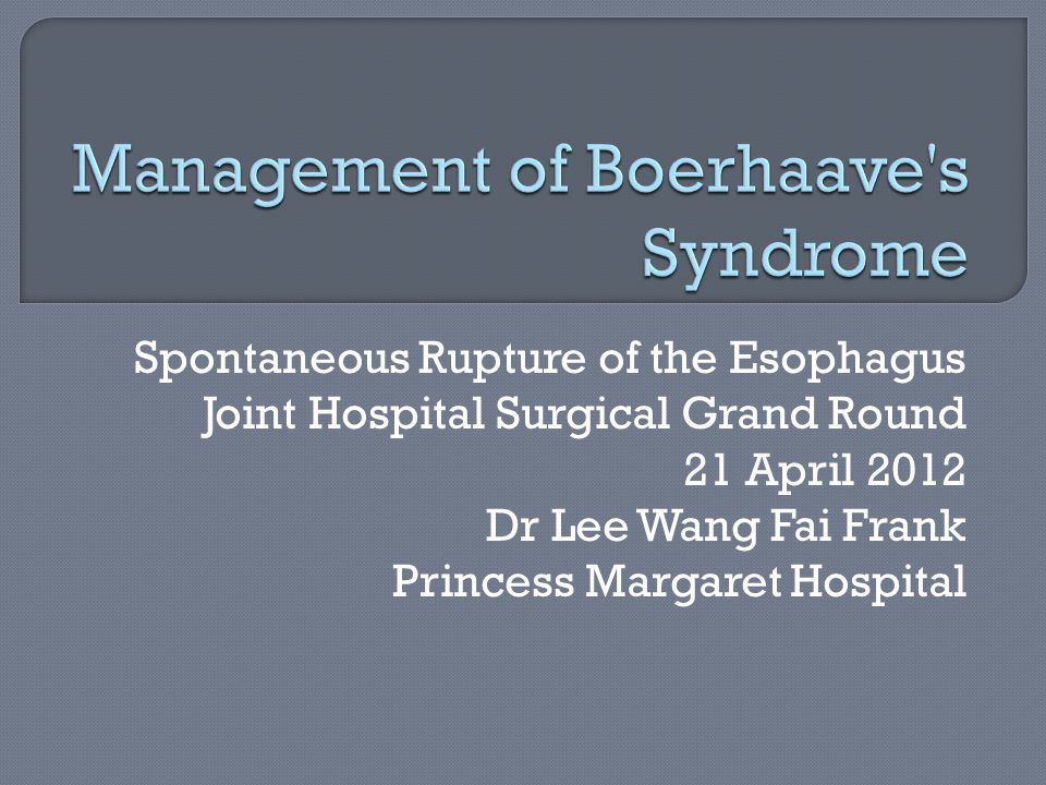 Spontaneous Rupture of the Esophagus Joint Hospital Surgical Grand Round 21 April 2012 Dr Lee Wang Fai Frank Princess Margaret Hospital