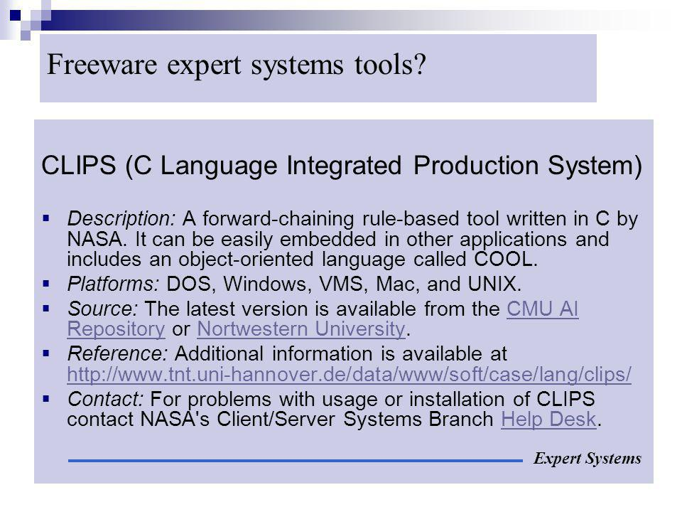 Freeware expert systems tools? CLIPS (C Language Integrated Production System) Description: A forward-chaining rule-based tool written in C by NASA. I