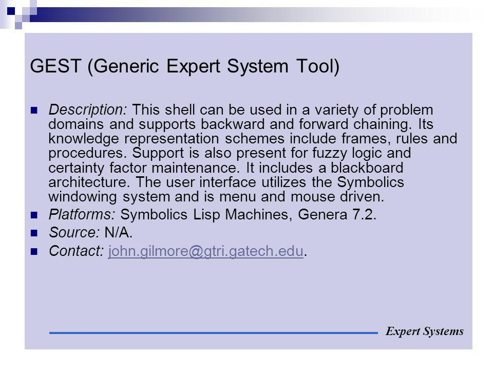 GEST (Generic Expert System Tool) Description: This shell can be used in a variety of problem domains and supports backward and forward chaining. Its