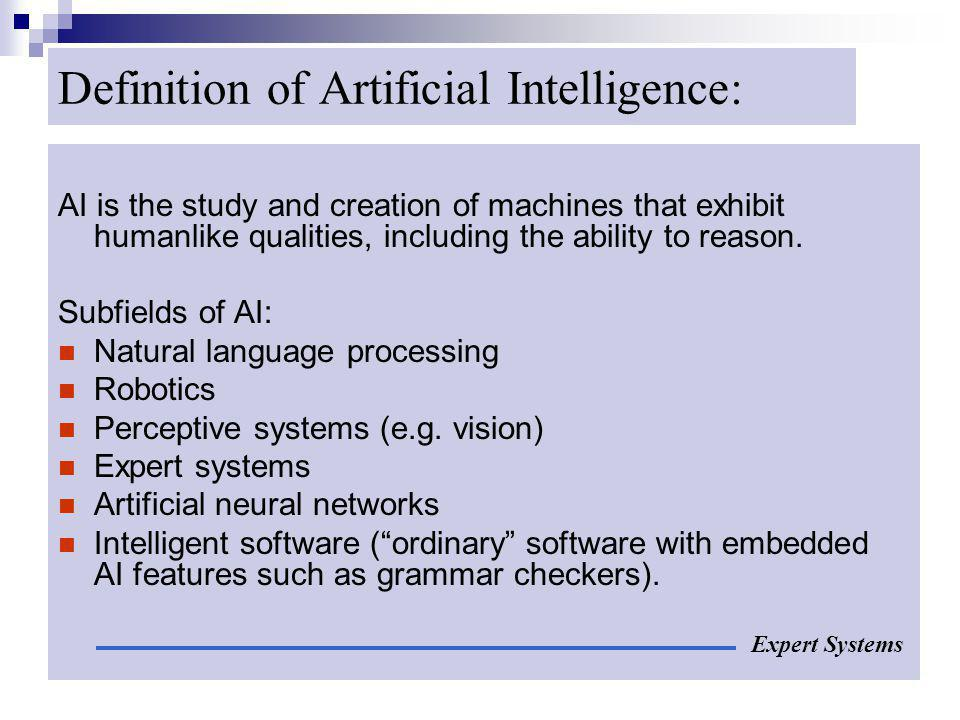 Definition of Artificial Intelligence: AI is the study and creation of machines that exhibit humanlike qualities, including the ability to reason. Sub