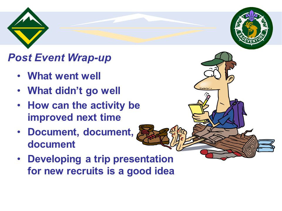What went well What didnt go well How can the activity be improved next time Document, document, document Developing a trip presentation for new recruits is a good idea Post Event Wrap-up