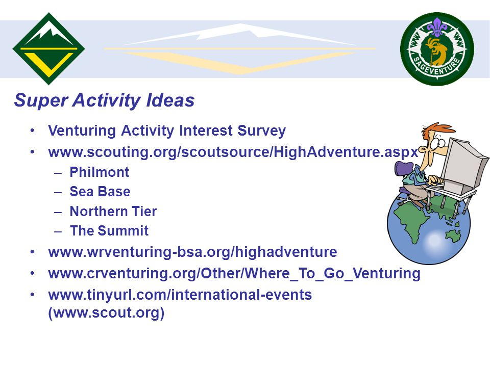 Super Activity Ideas Venturing Activity Interest Survey www.scouting.org/scoutsource/HighAdventure.aspx –Philmont –Sea Base –Northern Tier –The Summit www.wrventuring-bsa.org/highadventure www.crventuring.org/Other/Where_To_Go_Venturing www.tinyurl.com/international-events (www.scout.org)