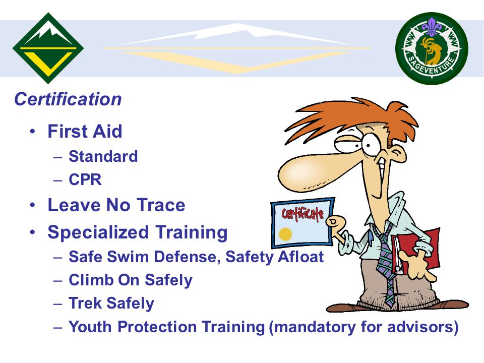 First Aid –Standard –CPR Leave No Trace Specialized Training –Safe Swim Defense, Safety Afloat –Climb On Safely –Trek Safely –Youth Protection Training (mandatory for advisors)