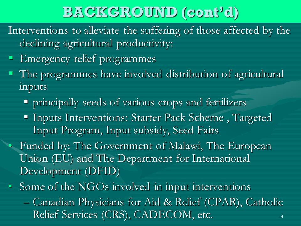4 Interventions to alleviate the suffering of those affected by the declining agricultural productivity: Emergency relief programmes Emergency relief programmes The programmes have involved distribution of agricultural inputs The programmes have involved distribution of agricultural inputs principally seeds of various crops and fertilizers principally seeds of various crops and fertilizers Inputs Interventions: Starter Pack Scheme, Targeted Input Program, Input subsidy, Seed Fairs Inputs Interventions: Starter Pack Scheme, Targeted Input Program, Input subsidy, Seed Fairs Funded by: The Government of Malawi, The European Union (EU) and The Department for International Development (DFID)Funded by: The Government of Malawi, The European Union (EU) and The Department for International Development (DFID) Some of the NGOs involved in input interventionsSome of the NGOs involved in input interventions –Canadian Physicians for Aid & Relief (CPAR), Catholic Relief Services (CRS), CADECOM, etc.