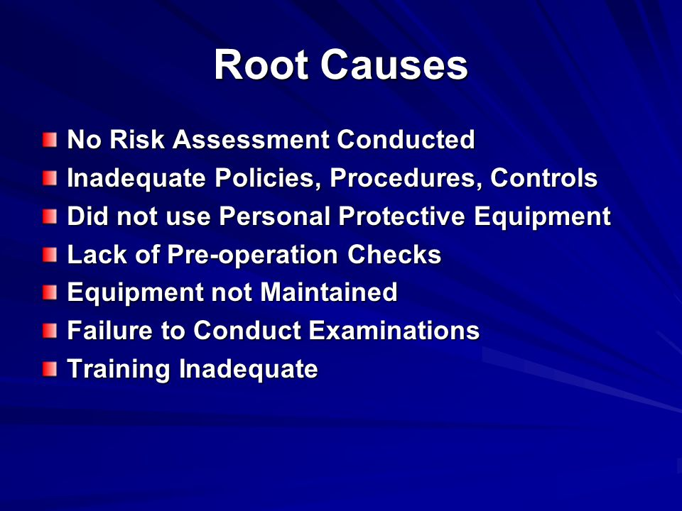 Root Causes No Risk Assessment Conducted Inadequate Policies, Procedures, Controls Did not use Personal Protective Equipment Lack of Pre-operation Checks Equipment not Maintained Failure to Conduct Examinations Training Inadequate