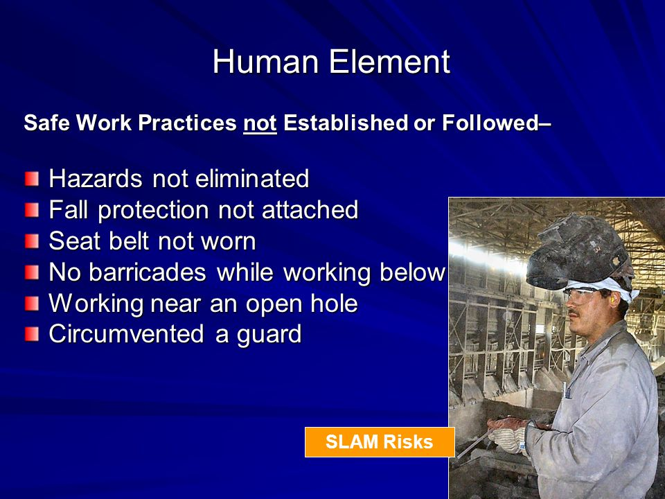 Human Element Safe Work Practices not Established or Followed– Hazards not eliminated Fall protection not attached Seat belt not worn No barricades while working below Working near an open hole Circumvented a guard SLAM Risks