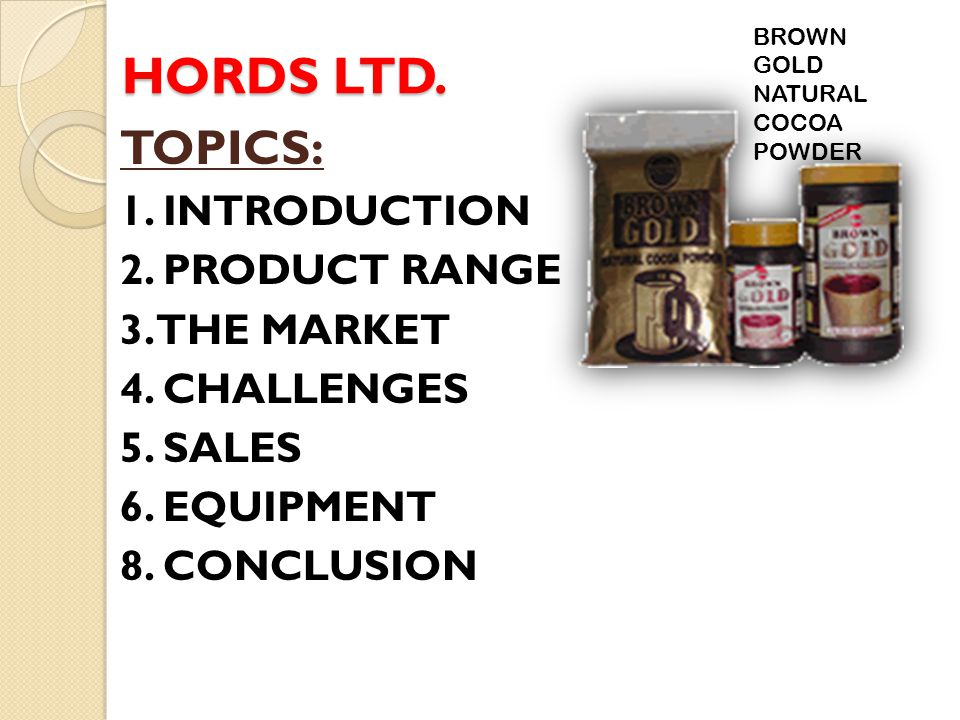 HORDS LTD. TOPICS: 1. INTRODUCTION 2. PRODUCT RANGE 3. THE MARKET 4. CHALLENGES 5. SALES 6. EQUIPMENT 8. CONCLUSION BROWN GOLD NATURAL COCOA POWDER
