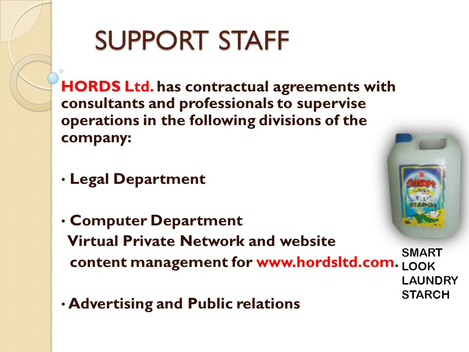 SUPPORT STAFF HORDS Ltd. has contractual agreements with consultants and professionals to supervise operations in the following divisions of the compa
