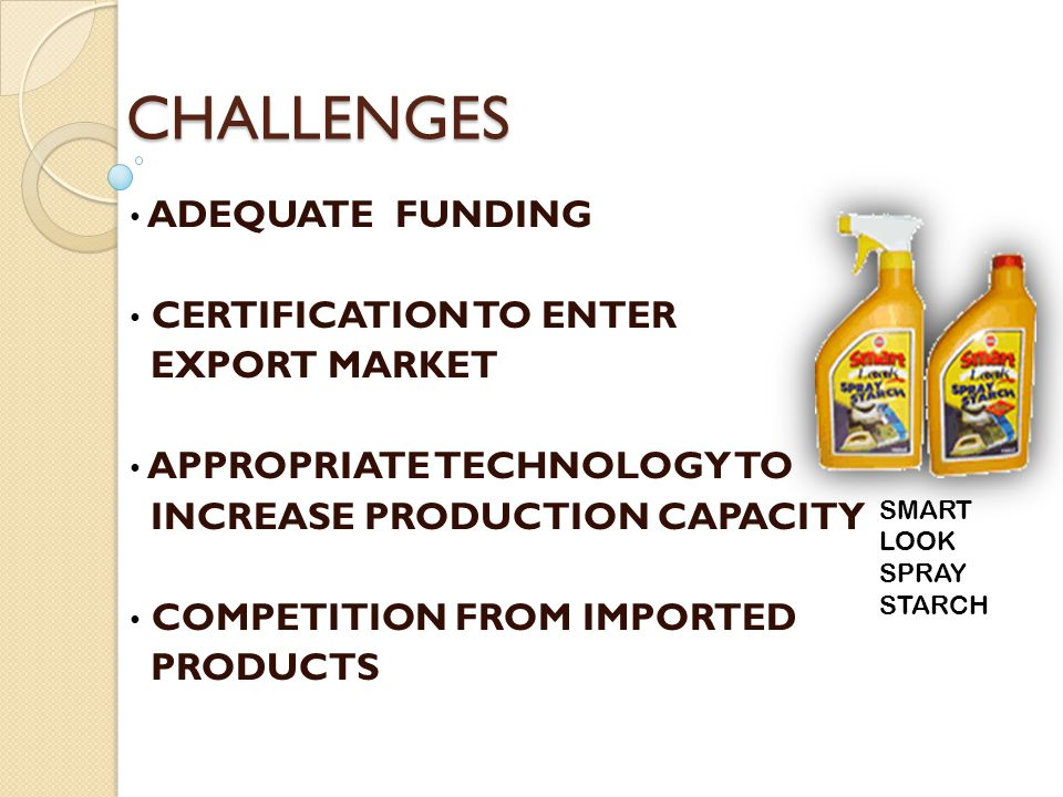 CHALLENGES ADEQUATE FUNDING CERTIFICATION TO ENTER EXPORT MARKET APPROPRIATE TECHNOLOGY TO INCREASE PRODUCTION CAPACITY COMPETITION FROM IMPORTED PROD