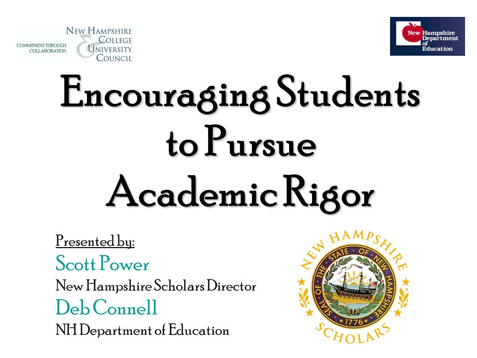 Encouraging Students to Pursue Academic Rigor Presented by: Scott Power New Hampshire Scholars Director Deb Connell NH Department of Education