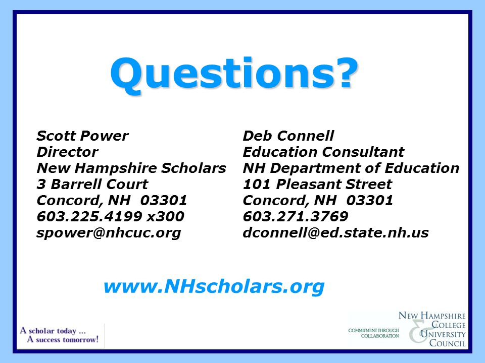 Questions? Scott Power Director New Hampshire Scholars 3 Barrell Court Concord, NH 03301 603.225.4199 x300 spower@nhcuc.org Deb Connell Education Cons