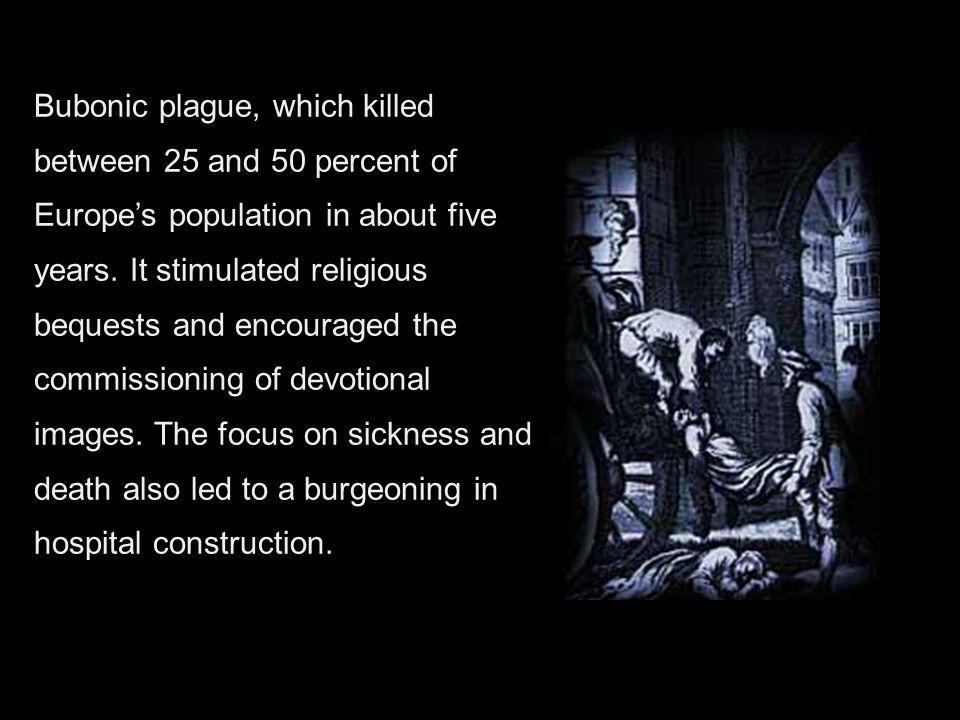 Bubonic plague, which killed between 25 and 50 percent of Europes population in about five years. It stimulated religious bequests and encouraged the