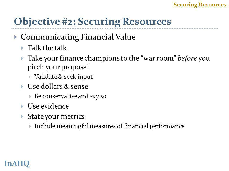InAHQ Objective #2: Securing Resources Communicating Financial Value Talk the talk Take your finance champions to the war room before you pitch your proposal Validate & seek input Use dollars & sense Be conservative and say so Use evidence State your metrics Include meaningful measures of financial performance Securing Resources