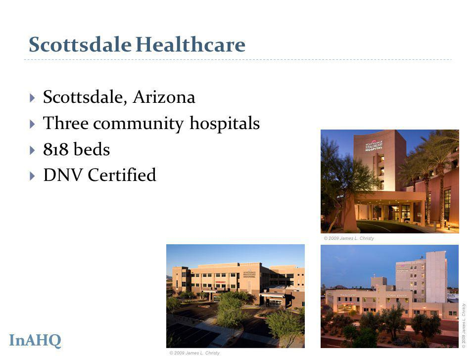 InAHQ Scottsdale Healthcare Scottsdale, Arizona Three community hospitals 818 beds DNV Certified