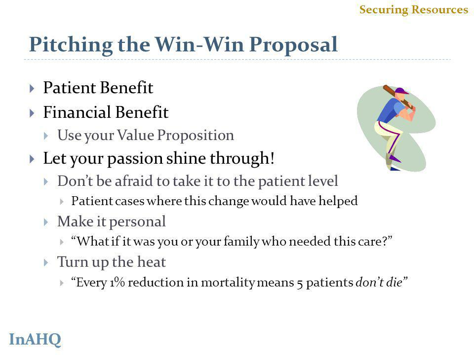 InAHQ Pitching the Win-Win Proposal Patient Benefit Financial Benefit Use your Value Proposition Let your passion shine through.