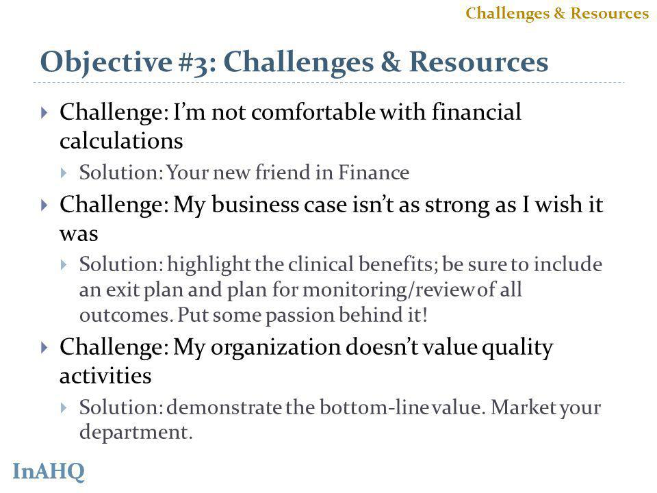 InAHQ Objective #3: Challenges & Resources Challenge: Im not comfortable with financial calculations Solution: Your new friend in Finance Challenge: My business case isnt as strong as I wish it was Solution: highlight the clinical benefits; be sure to include an exit plan and plan for monitoring/review of all outcomes.