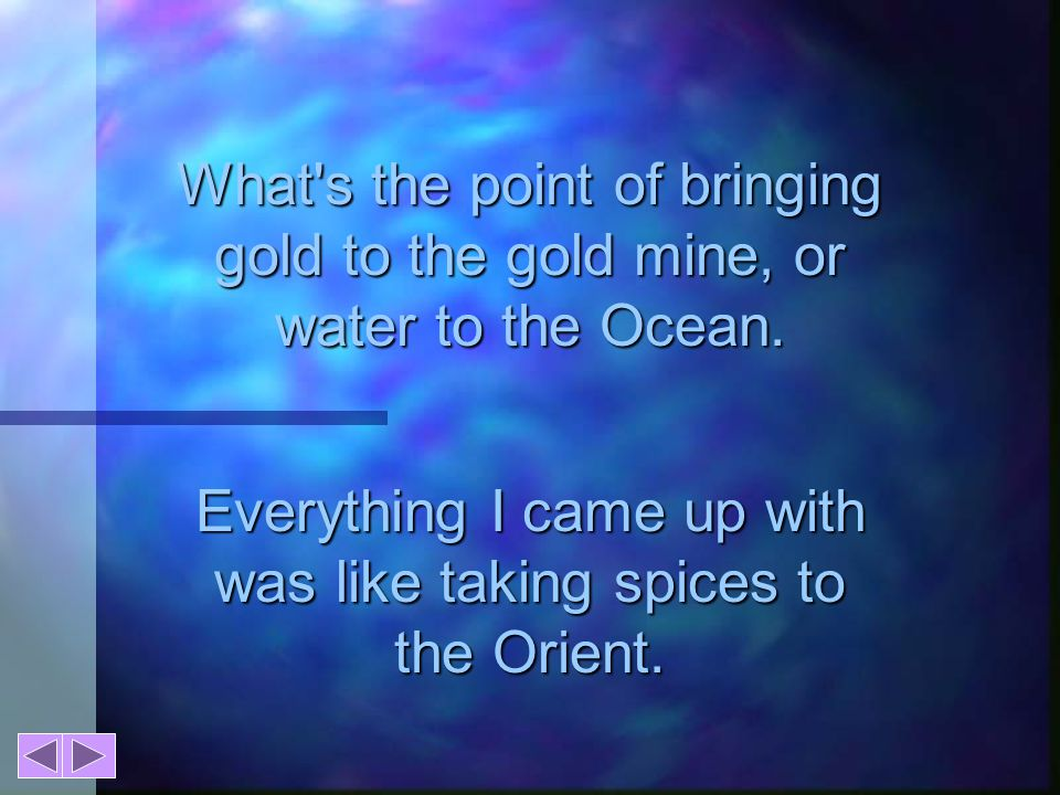 What s the point of bringing gold to the gold mine, or water to the Ocean.
