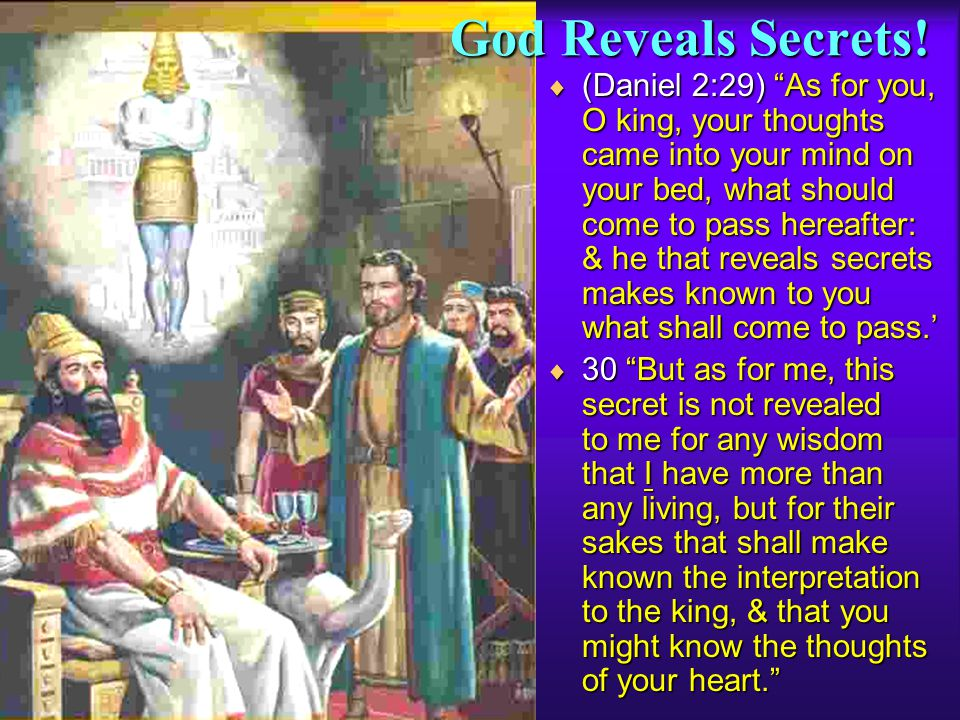 God Reveals Secrets! (Daniel 2:29) As for you, O king, your thoughts came into your mind on your bed, what should come to pass hereafter: & he that re