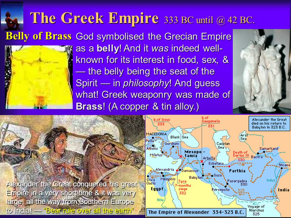 The Greek Empire 333 BC until @ 42 BC.Belly of Brass God symbolised the Grecian Empire as a belly.