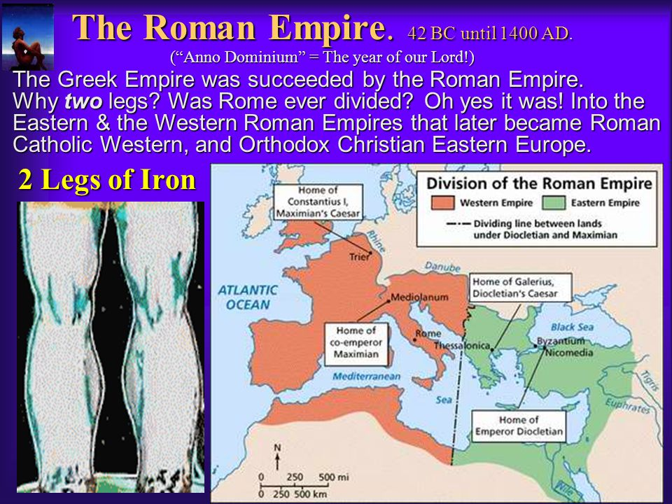The Roman Empire. 42 BC until 1400 AD. (Anno Dominium = The year of our Lord!) 2 Legs of Iron The Greek Empire was succeeded by the Roman Empire. Why