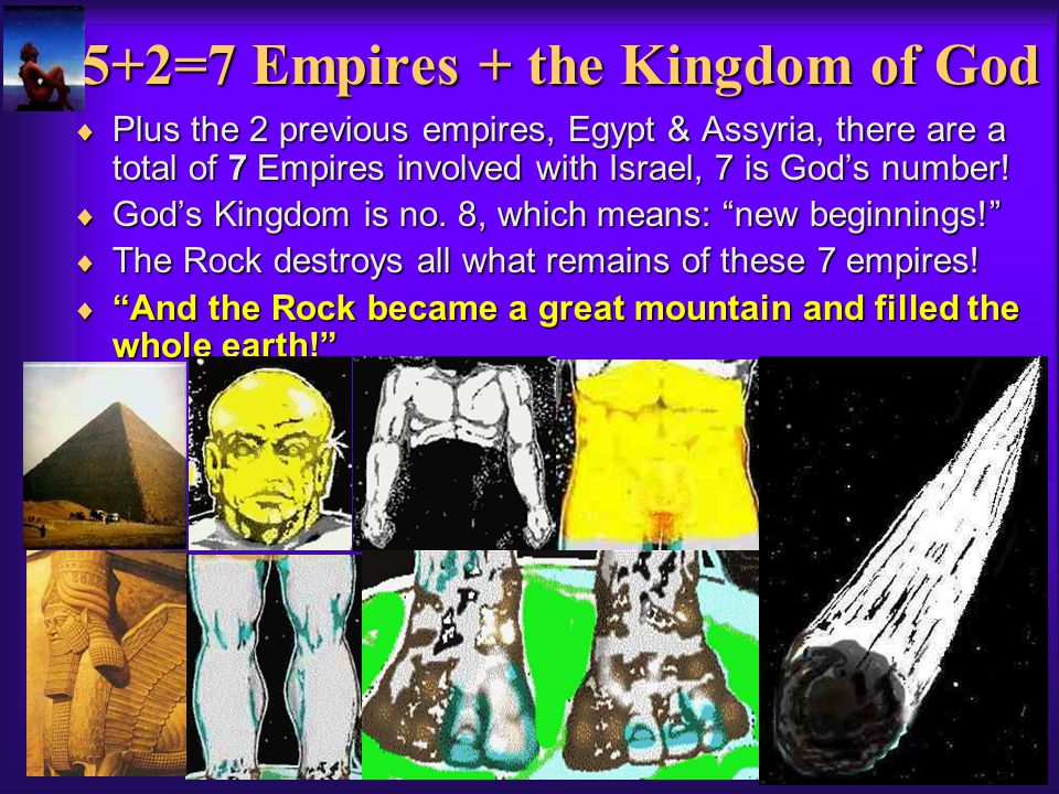 5+2=7 Empires + the Kingdom of God Plus the 2 previous empires, Egypt & Assyria, there are a total of 7 Empires involved with Israel, 7 is Gods number.