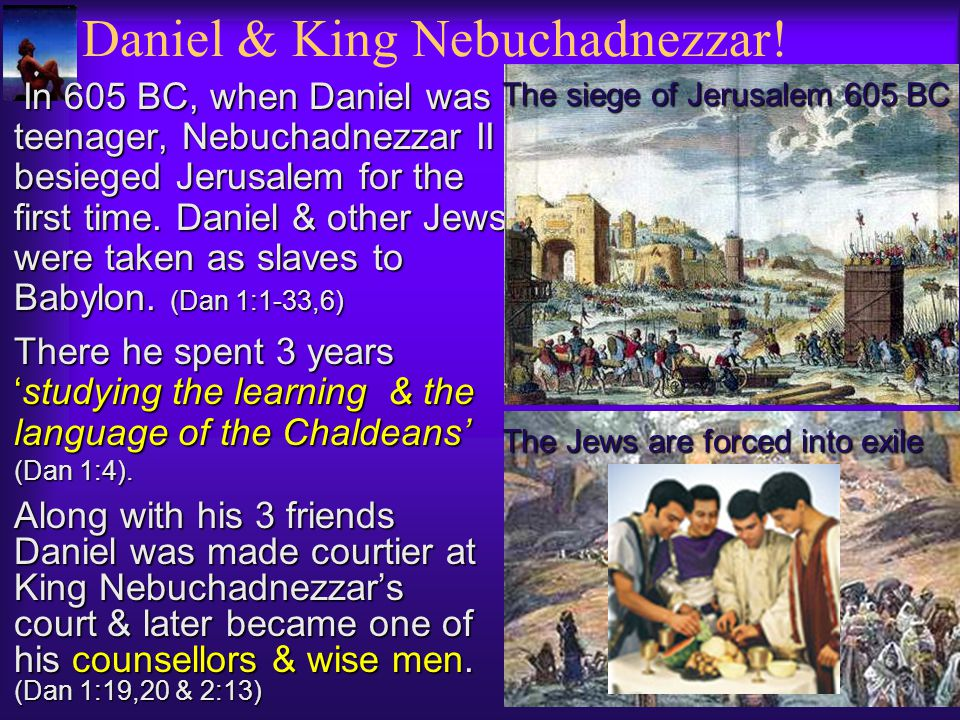 Daniel & King Nebuchadnezzar! In 605 BC, when Daniel was teenager, Nebuchadnezzar II besieged Jerusalem for the first time. Daniel & other Jews were t