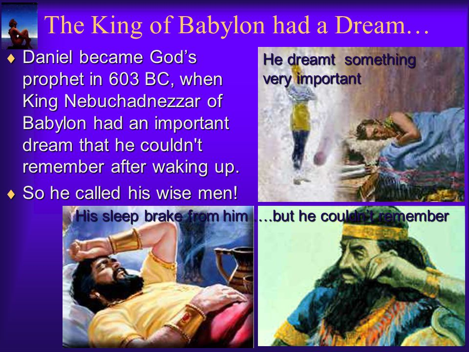 Daniel became Gods prophet in 603 BC, when King Nebuchadnezzar of Babylon had an important dream that he couldn t remember after waking up.