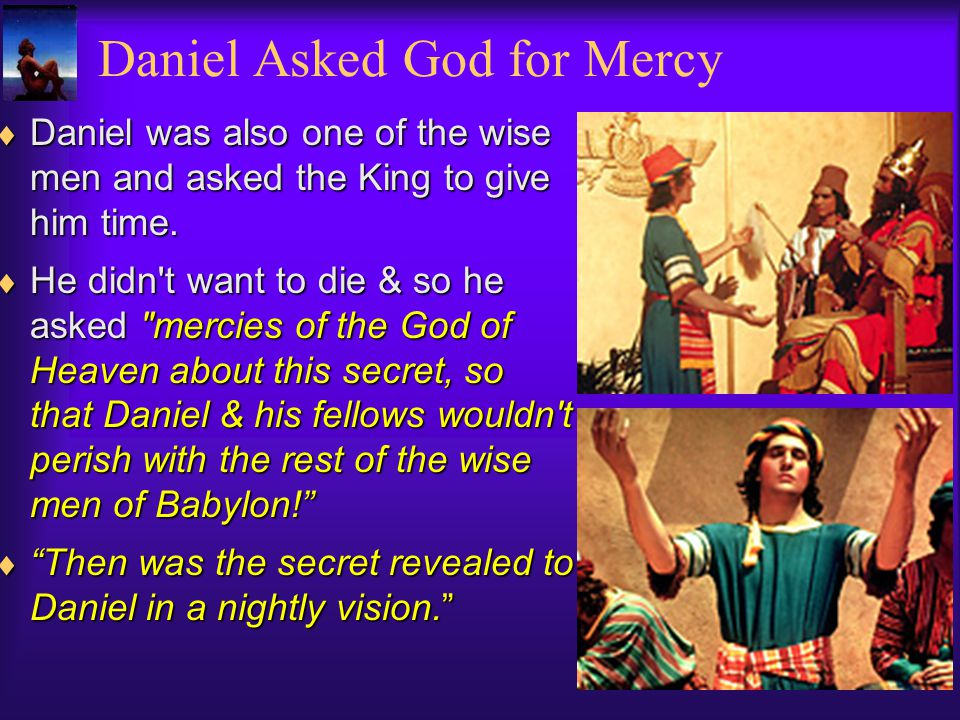Daniel was also one of the wise men and asked the King to give him time.