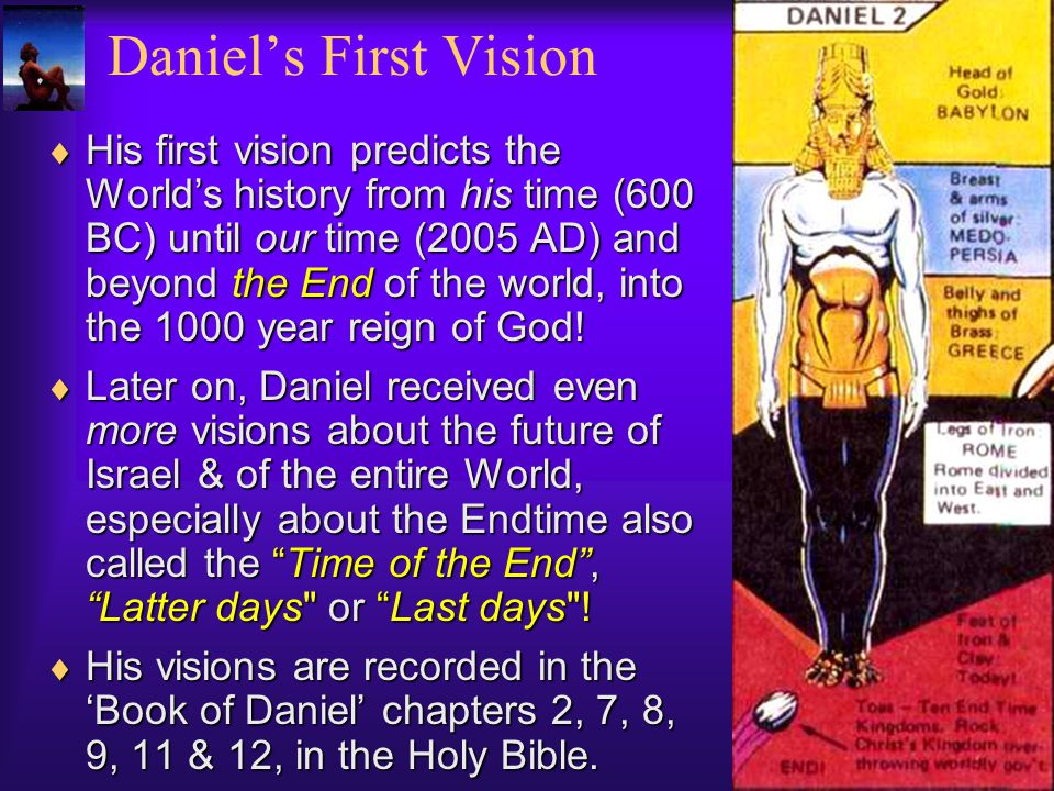 His first vision predicts the Worlds history from his time (600 BC) until our time (2005 AD) and beyond the End of the world, into the 1000 year reign of God.
