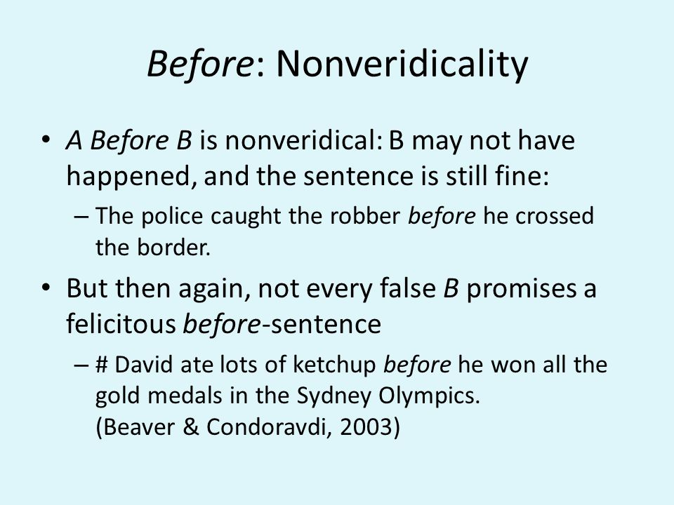 Before: Nonveridicality A Before B is nonveridical: B may not have happened, and the sentence is still fine: – The police caught the robber before he crossed the border.