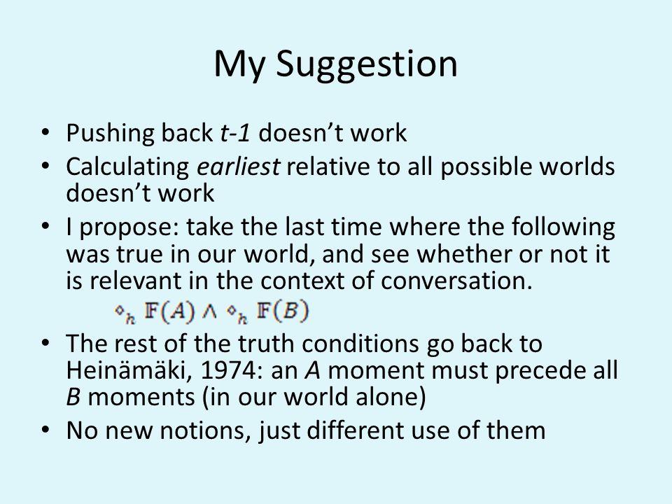 My Suggestion Pushing back t-1 doesnt work Calculating earliest relative to all possible worlds doesnt work I propose: take the last time where the following was true in our world, and see whether or not it is relevant in the context of conversation.