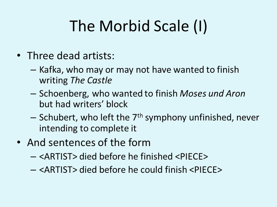 The Morbid Scale (I) Three dead artists: – Kafka, who may or may not have wanted to finish writing The Castle – Schoenberg, who wanted to finish Moses und Aron but had writers block – Schubert, who left the 7 th symphony unfinished, never intending to complete it And sentences of the form – died before he finished – died before he could finish