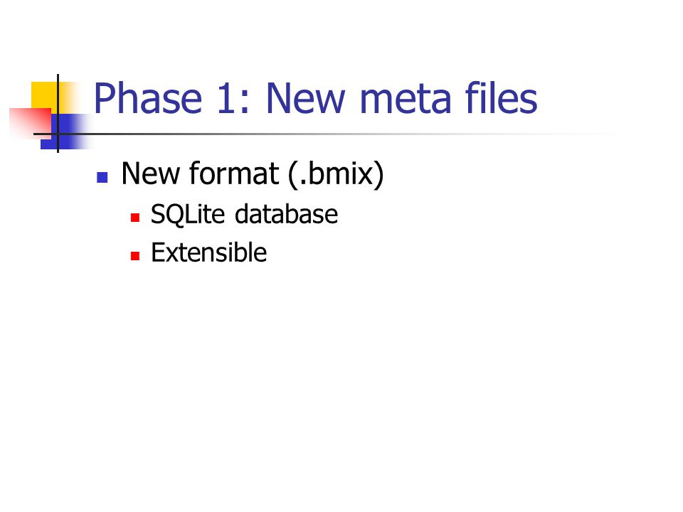 Phase 1: New meta files New format (.bmix) SQLite database Extensible