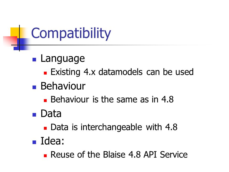 Compatibility Language Existing 4.x datamodels can be used Behaviour Behaviour is the same as in 4.8 Data Data is interchangeable with 4.8 Idea: Reuse of the Blaise 4.8 API Service